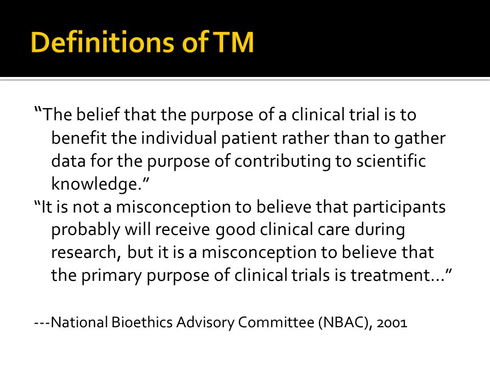 The belief that the purpose of a clinical trial is to benefit the individual patient rather than to gather data for the purpose of contributing to scientific knowledge. It is not a misconception to believe that participants probably will receive good clinical care during research, but it is a misconception to believe that the primary purpose of clinical trials is treatment… ---National Bioethics Advisory Committee (NBAC), 2001 ---