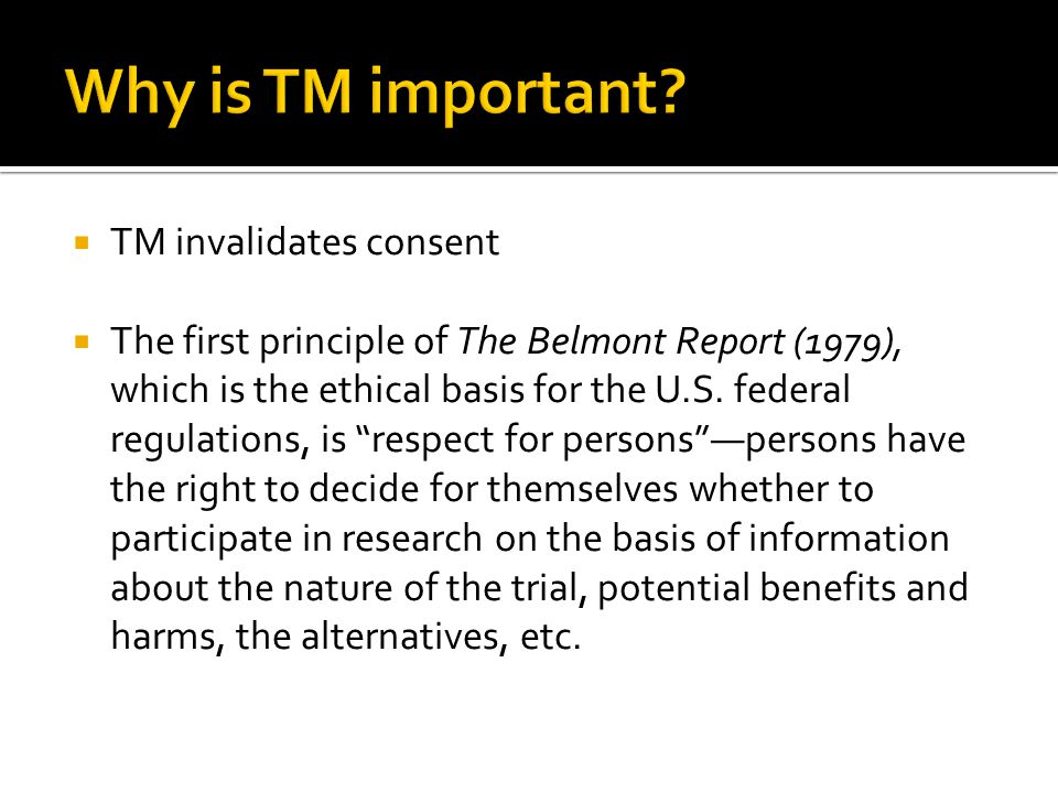  TM invalidates consent  The first principle of The Belmont Report (1979), which is the ethical basis for the U.S.