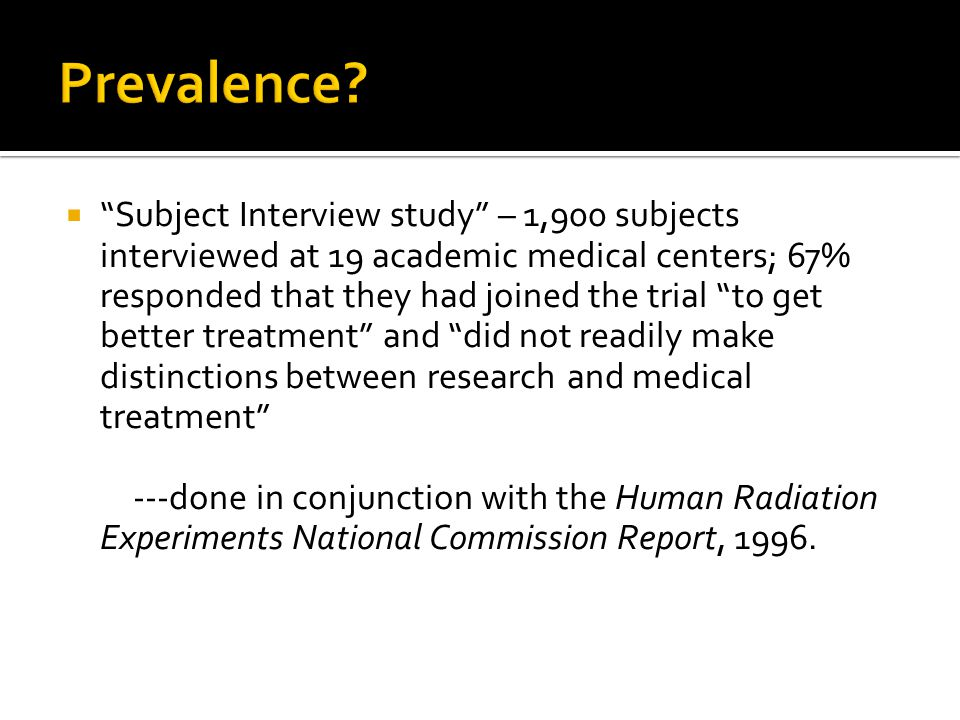  Subject Interview study – 1,900 subjects interviewed at 19 academic medical centers; 67% responded that they had joined the trial to get better treatment and did not readily make distinctions between research and medical treatment ---done in conjunction with the Human Radiation Experiments National Commission Report, 1996.