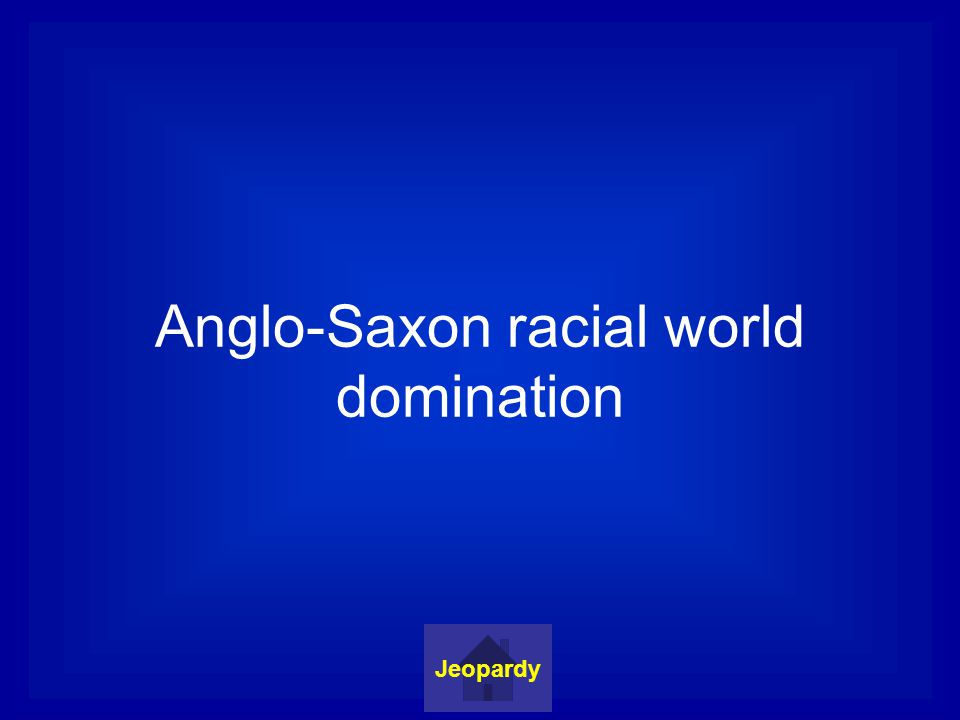 Anglo-Saxon racial world domination Jeopardy