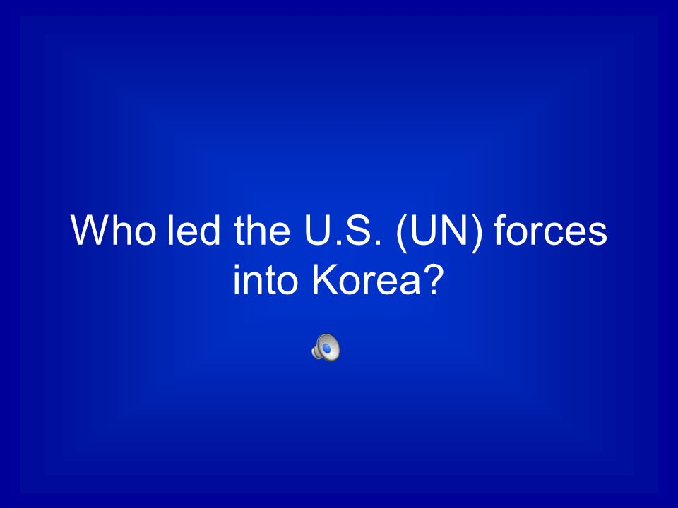 Who led the U.S. (UN) forces into Korea