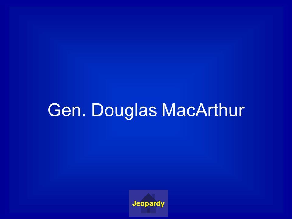Gen. Douglas MacArthur Jeopardy
