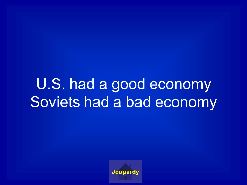 U.S. had a good economy Soviets had a bad economy Jeopardy