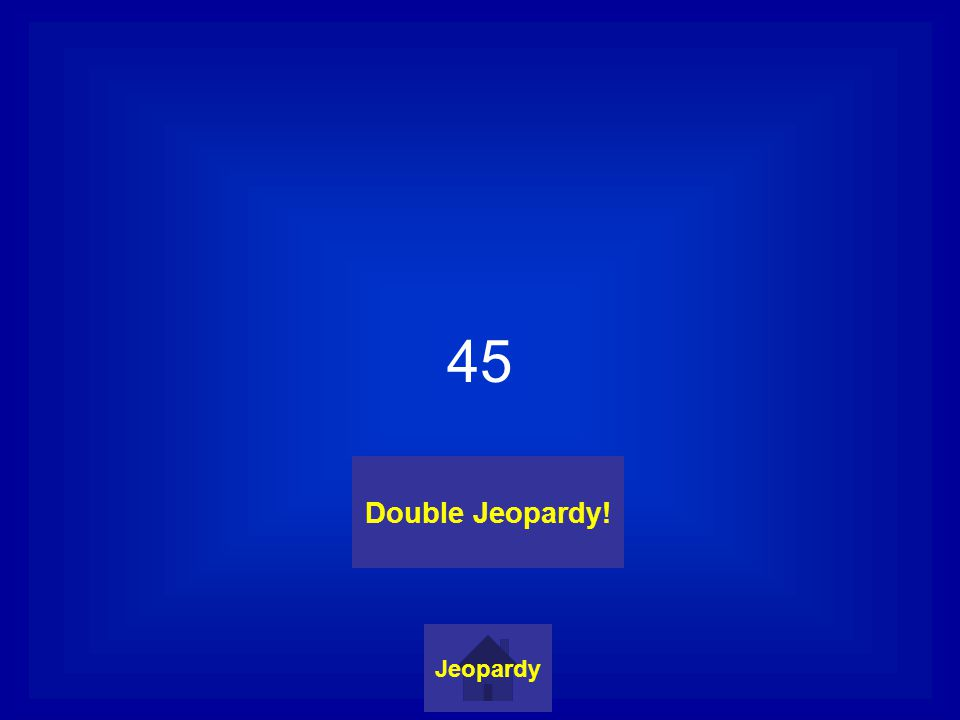 45 Jeopardy Double Jeopardy!