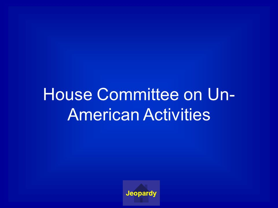 House Committee on Un- American Activities Jeopardy