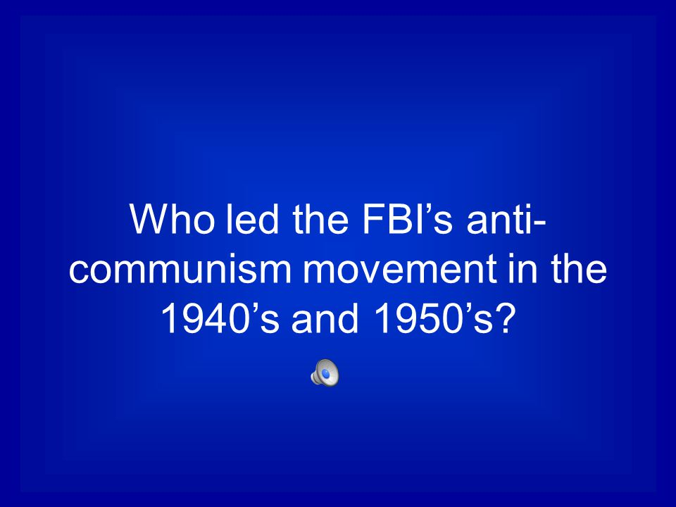 Who led the FBI's anti- communism movement in the 1940's and 1950's