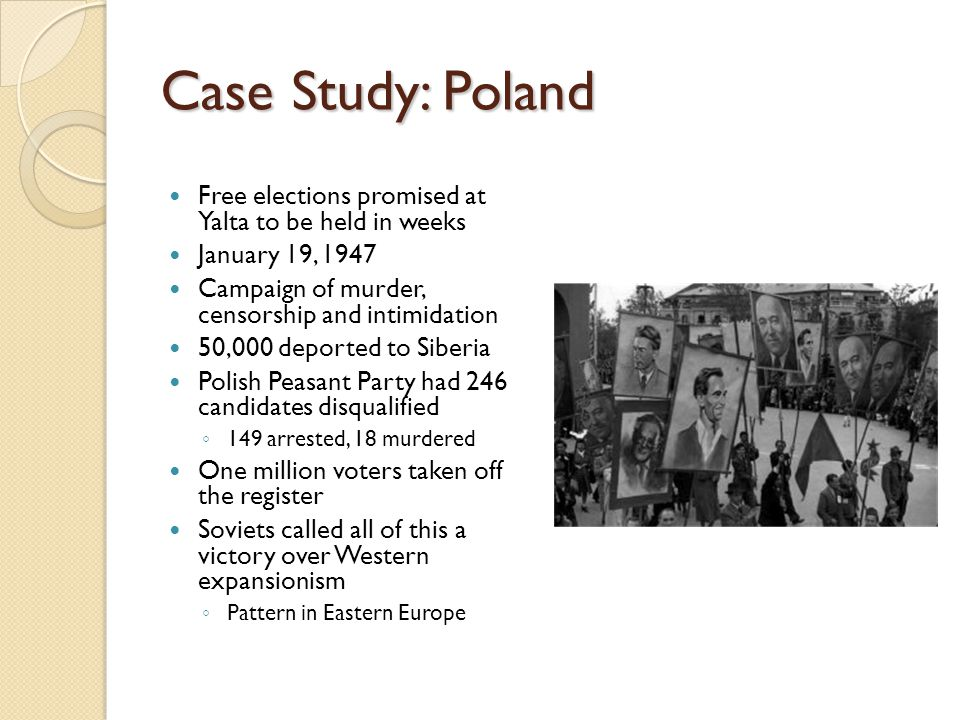 Case Study: Poland Free elections promised at Yalta to be held in weeks January 19, 1947 Campaign of murder, censorship and intimidation 50,000 deport