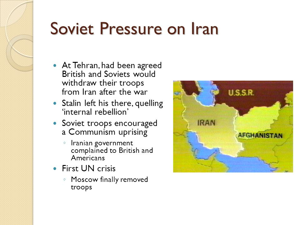 Soviet Pressure on Iran At Tehran, had been agreed British and Soviets would withdraw their troops from Iran after the war Stalin left his there, quel