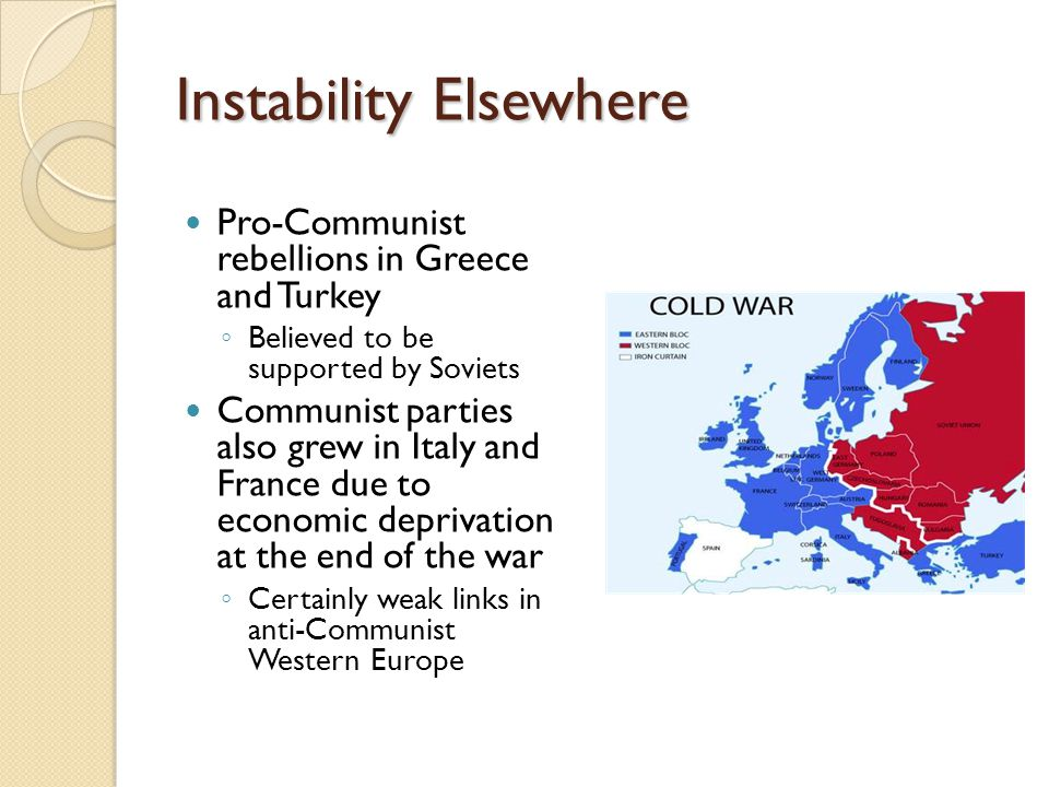 Instability Elsewhere Pro-Communist rebellions in Greece and Turkey ◦ Believed to be supported by Soviets Communist parties also grew in Italy and Fra