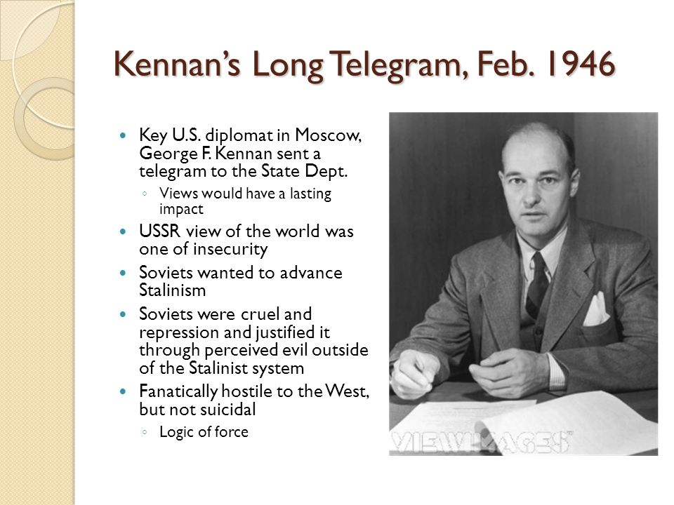 Kennan's Long Telegram, Feb. 1946 Key U.S. diplomat in Moscow, George F. Kennan sent a telegram to the State Dept. ◦ Views would have a lasting impact