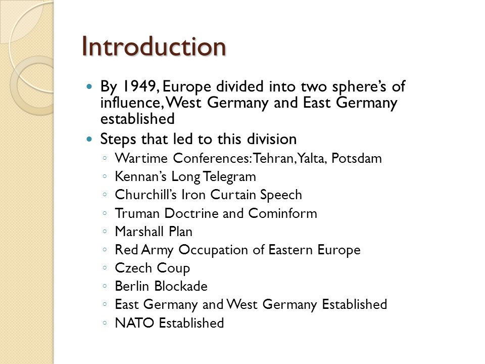 Introduction By 1949, Europe divided into two sphere's of influence, West Germany and East Germany established Steps that led to this division ◦ Warti