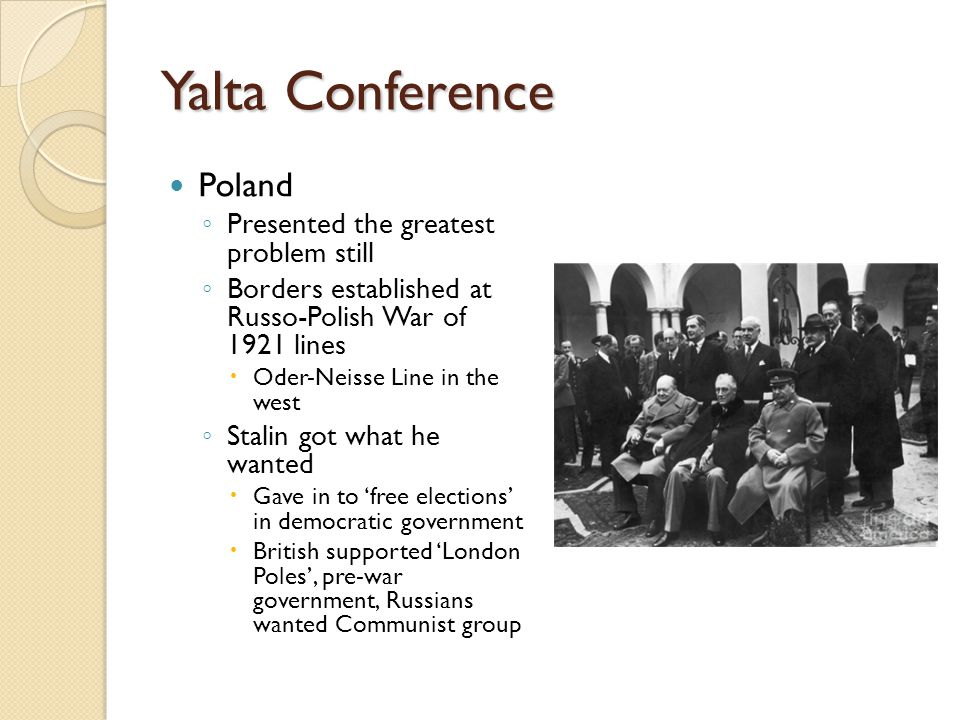 Yalta Conference Poland ◦ Presented the greatest problem still ◦ Borders established at Russo-Polish War of 1921 lines  Oder-Neisse Line in the west