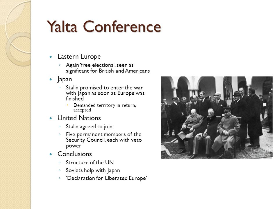 Yalta Conference Eastern Europe ◦ Again 'free elections', seen as significant for British and Americans Japan ◦ Stalin promised to enter the war with
