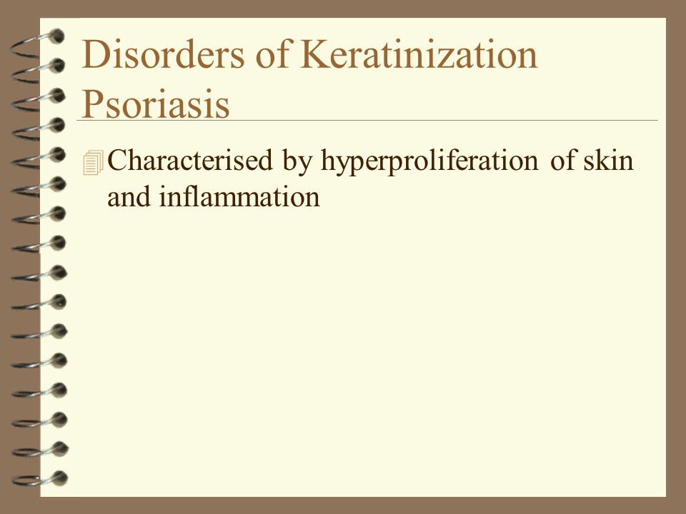 Disorders of Keratinization Psoriasis 4 Characterised by hyperproliferation of skin and inflammation
