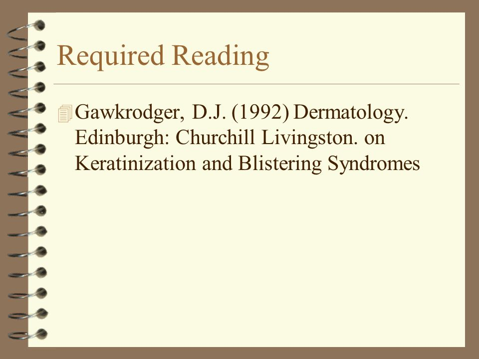 Required Reading 4 Gawkrodger, D.J. (1992) Dermatology. Edinburgh: Churchill Livingston. on Keratinization and Blistering Syndromes