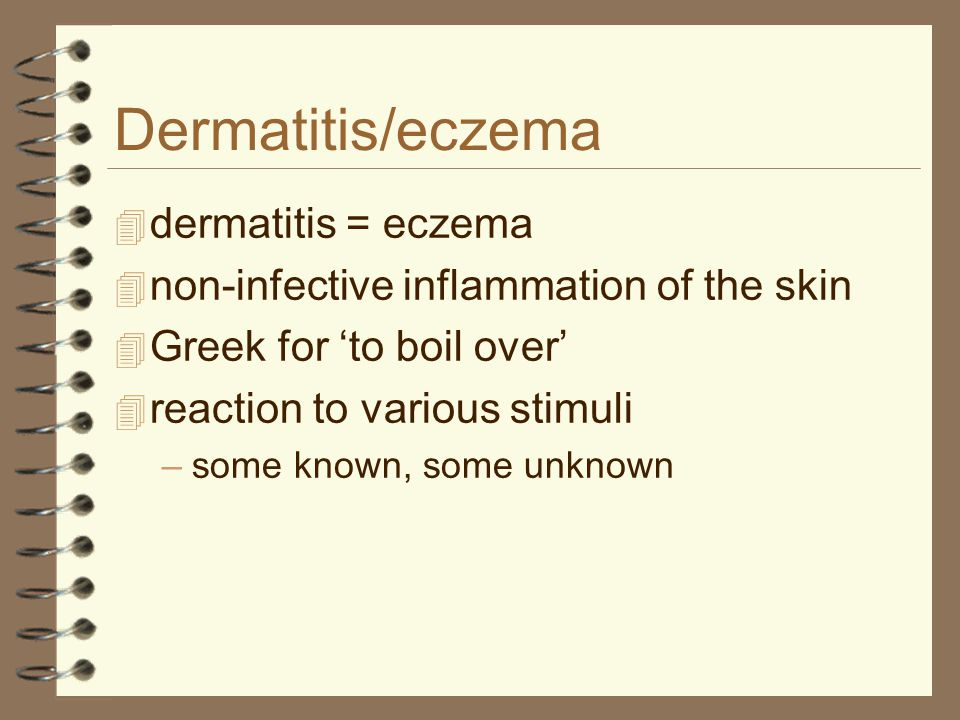 Dermatitis/eczema  dermatitis = eczema  non-infective inflammation of the skin  Greek for 'to boil over'  reaction to various stimuli –some known,