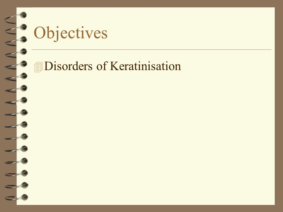 Objectives 4 Disorders of Keratinisation