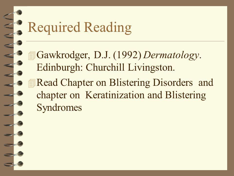 Required Reading 4 Gawkrodger, D.J. (1992) Dermatology. Edinburgh: Churchill Livingston. 4 Read Chapter on Blistering Disorders and chapter on Keratin
