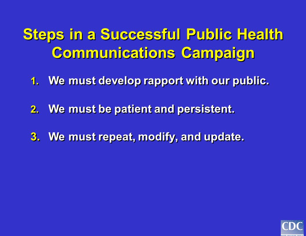 Steps in a Successful Public Health Communications Campaign 1. We must develop rapport with our public. 2.We must be patient and persistent. 1. We mus