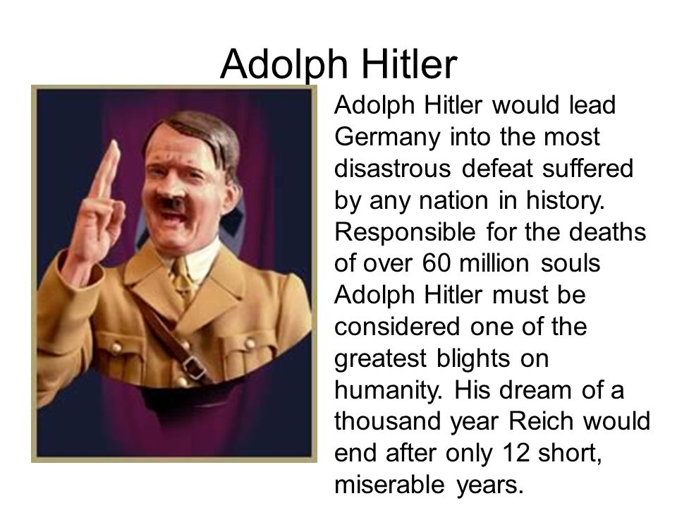 Adolph Hitler Adolph Hitler would lead Germany into the most disastrous defeat suffered by any nation in history.