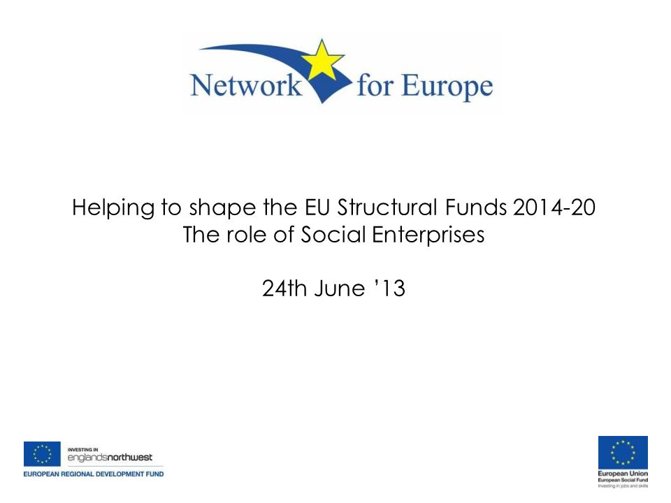 Helping to shape the EU Structural Funds 2014-20 The role of Social Enterprises 24th June '13