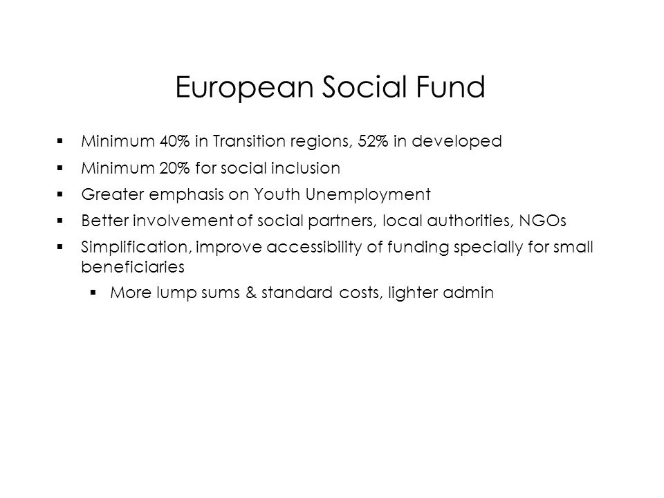 European Social Fund  Minimum 40% in Transition regions, 52% in developed  Minimum 20% for social inclusion  Greater emphasis on Youth Unemployment  Better involvement of social partners, local authorities, NGOs  Simplification, improve accessibility of funding specially for small beneficiaries  More lump sums & standard costs, lighter admin  Minimum 40% in Transition regions, 52% in developed  Minimum 20% for social inclusion  Greater emphasis on Youth Unemployment  Better involvement of social partners, local authorities, NGOs  Simplification, improve accessibility of funding specially for small beneficiaries  More lump sums & standard costs, lighter admin