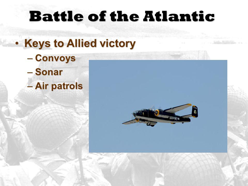 Battle of the Atlantic Keys to Allied victoryKeys to Allied victory –Convoys –Sonar –Air patrols