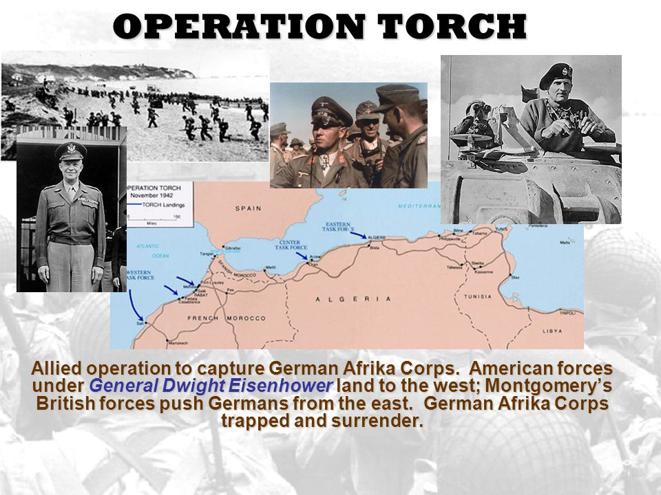 OPERATION TORCH Allied operation to capture German Afrika Corps. American forces under General Dwight Eisenhower land to the west; Montgomery's Britis