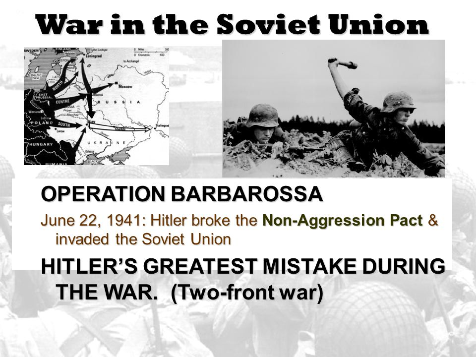 War in the Soviet Union OPERATION BARBAROSSA June 22, 1941: Hitler broke the Non-Aggression Pact & invaded the Soviet Union HITLER'S GREATEST MISTAKE DURING THE WAR.