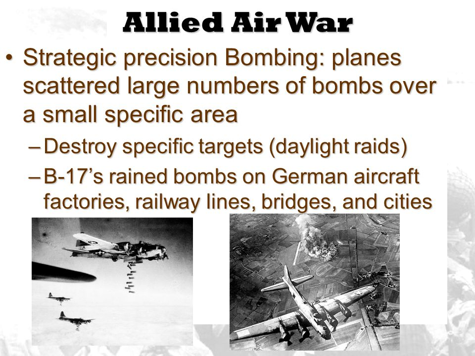 Allied Air War Strategic precision Bombing: planes scattered large numbers of bombs over a small specific areaStrategic precision Bombing: planes scattered large numbers of bombs over a small specific area –Destroy specific targets (daylight raids) –B-17's rained bombs on German aircraft factories, railway lines, bridges, and cities