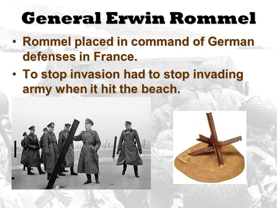 General Erwin Rommel Rommel placed in command of German defenses in France.Rommel placed in command of German defenses in France. To stop invasion had