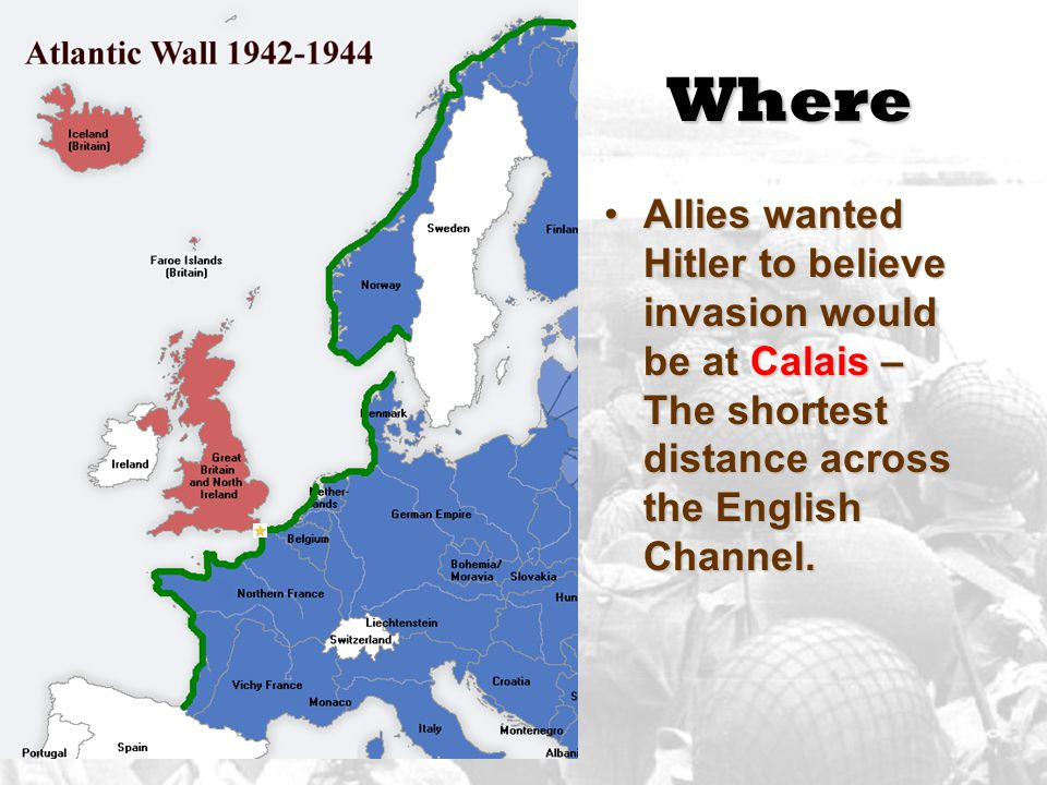 Where Allies wanted Hitler to believe invasion would be at Calais – The shortest distance across the English Channel.