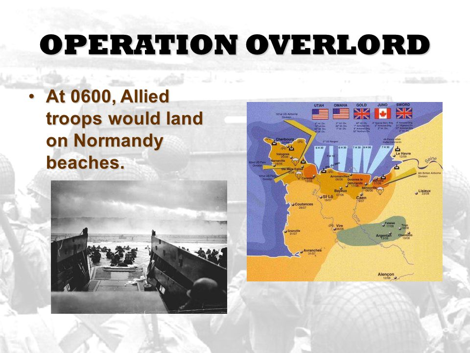 OPERATION OVERLORD At 0600, Allied troops would land on Normandy beaches.At 0600, Allied troops would land on Normandy beaches.