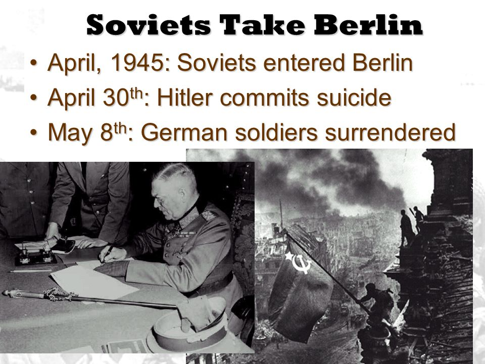 Soviets Take Berlin April, 1945: Soviets entered BerlinApril, 1945: Soviets entered Berlin April 30 th : Hitler commits suicideApril 30 th : Hitler co
