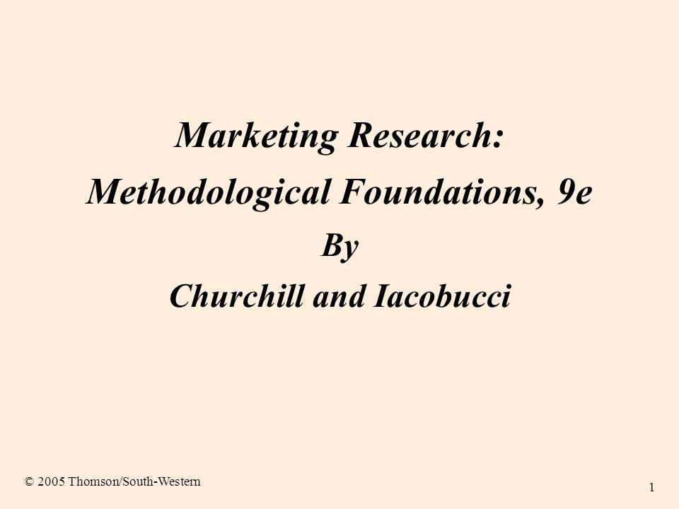 1 Marketing Research: Methodological Foundations, 9e By Churchill and Iacobucci © 2005 Thomson/South-Western