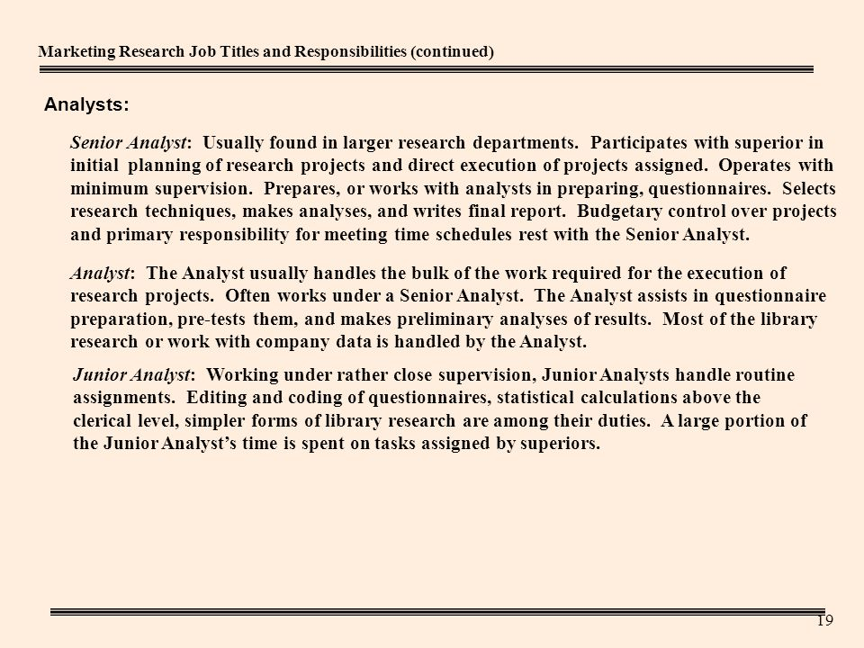 19 Marketing Research Job Titles and Responsibilities (continued) Senior Analyst: Usually found in larger research departments.