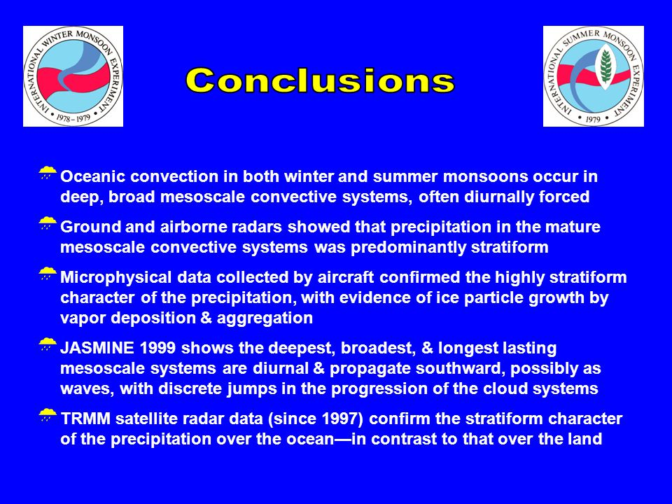  Oceanic convection in both winter and summer monsoons occur in deep, broad mesoscale convective systems, often diurnally forced  Ground and airborne radars showed that precipitation in the mature mesoscale convective systems was predominantly stratiform  Microphysical data collected by aircraft confirmed the highly stratiform character of the precipitation, with evidence of ice particle growth by vapor deposition & aggregation  JASMINE 1999 shows the deepest, broadest, & longest lasting mesoscale systems are diurnal & propagate southward, possibly as waves, with discrete jumps in the progression of the cloud systems  TRMM satellite radar data (since 1997) confirm the stratiform character of the precipitation over the ocean—in contrast to that over the land
