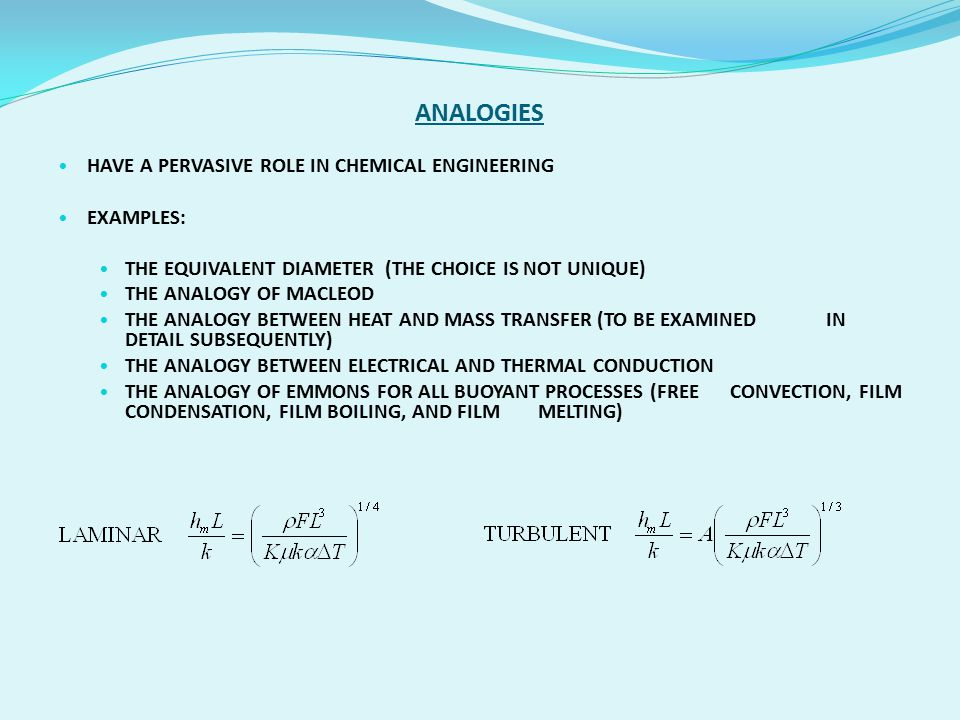 ANALOGIES HAVE A PERVASIVE ROLE IN CHEMICAL ENGINEERING EXAMPLES: THE EQUIVALENT DIAMETER (THE CHOICE IS NOT UNIQUE) THE ANALOGY OF MACLEOD THE ANALOGY BETWEEN HEAT AND MASS TRANSFER (TO BE EXAMINED IN DETAIL SUBSEQUENTLY) THE ANALOGY BETWEEN ELECTRICAL AND THERMAL CONDUCTION THE ANALOGY OF EMMONS FOR ALL BUOYANT PROCESSES (FREE CONVECTION, FILM CONDENSATION, FILM BOILING, AND FILM MELTING)