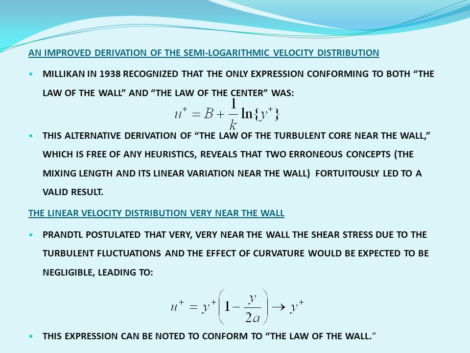 AN IMPROVED DERIVATION OF THE SEMI-LOGARITHMIC VELOCITY DISTRIBUTION MILLIKAN IN 1938 RECOGNIZED THAT THE ONLY EXPRESSION CONFORMING TO BOTH THE LAW OF THE WALL AND THE LAW OF THE CENTER WAS: THIS ALTERNATIVE DERIVATION OF THE LAW OF THE TURBULENT CORE NEAR THE WALL, WHICH IS FREE OF ANY HEURISTICS, REVEALS THAT TWO ERRONEOUS CONCEPTS (THE MIXING LENGTH AND ITS LINEAR VARIATION NEAR THE WALL) FORTUITOUSLY LED TO A VALID RESULT.