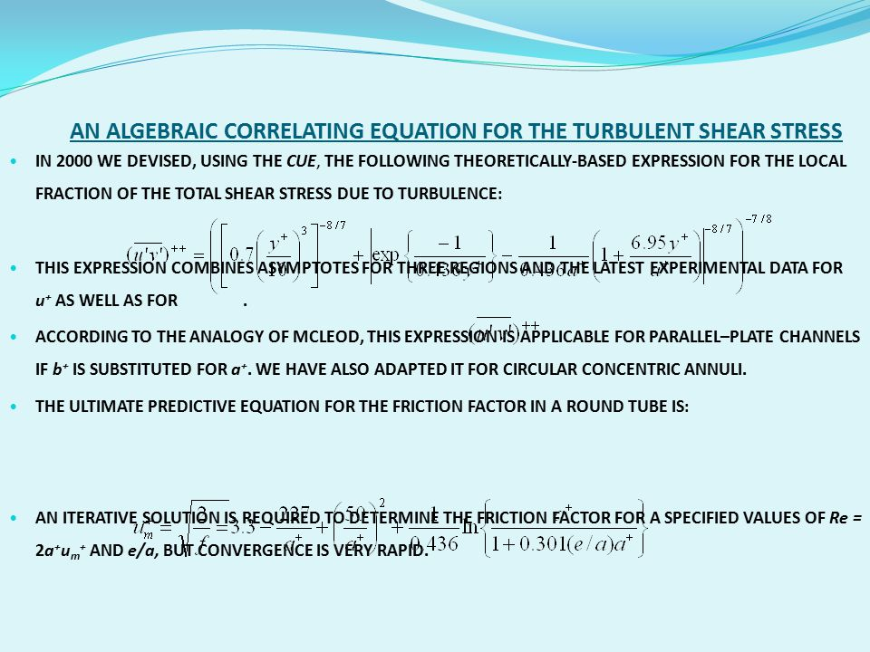 AN ALGEBRAIC CORRELATING EQUATION FOR THE TURBULENT SHEAR STRESS IN 2000 WE DEVISED, USING THE CUE, THE FOLLOWING THEORETICALLY-BASED EXPRESSION FOR THE LOCAL FRACTION OF THE TOTAL SHEAR STRESS DUE TO TURBULENCE: THIS EXPRESSION COMBINES ASYMPTOTES FOR THREE REGIONS AND THE LATEST EXPERIMENTAL DATA FOR u + AS WELL AS FOR.