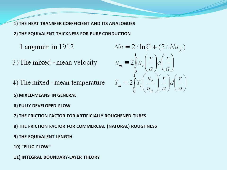 1) THE HEAT TRANSFER COEFFICIENT AND ITS ANALOGUES 2) THE EQUIVALENT THICKNESS FOR PURE CONDUCTION 5) MIXED-MEANS IN GENERAL 6) FULLY DEVELOPED FLOW 7) THE FRICTION FACTOR FOR ARTIFICIALLY ROUGHENED TUBES 8) THE FRICTION FACTOR FOR COMMERCIAL (NATURAL) ROUGHNESS 9) THE EQUIVALENT LENGTH 10) PLUG FLOW 11) INTEGRAL BOUNDARY-LAYER THEORY