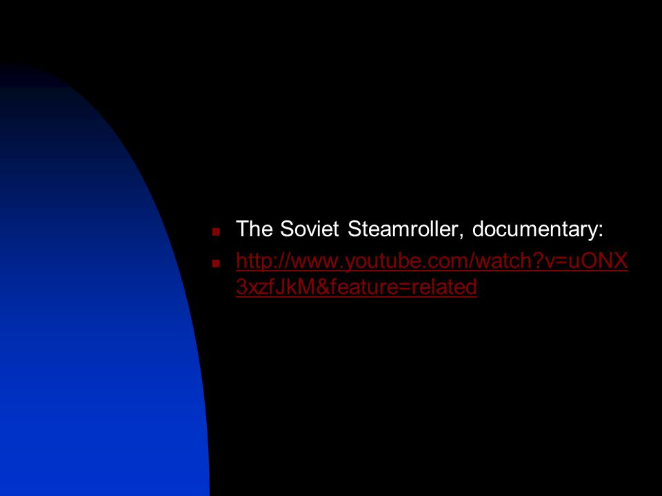 The Soviet Steamroller, documentary: http://www.youtube.com/watch?v=uONX 3xzfJkM&feature=related http://www.youtube.com/watch?v=uONX 3xzfJkM&feature=r