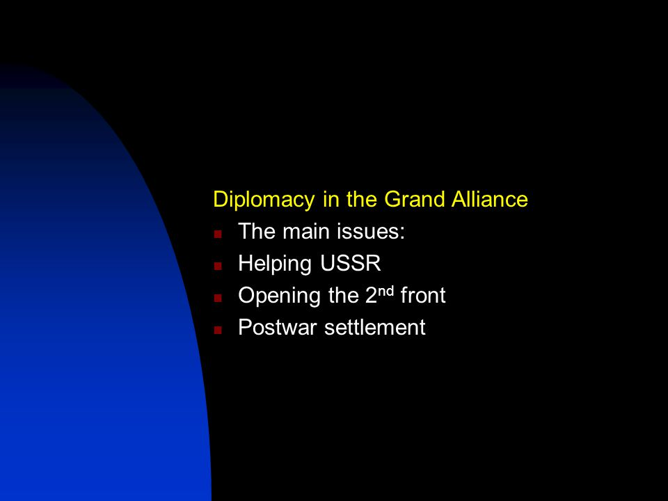 Diplomacy in the Grand Alliance The main issues: Helping USSR Opening the 2 nd front Postwar settlement