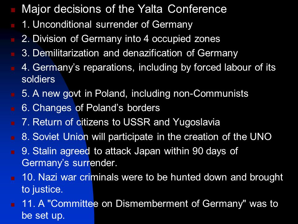 Major decisions of the Yalta Conference 1. Unconditional surrender of Germany 2. Division of Germany into 4 occupied zones 3. Demilitarization and den