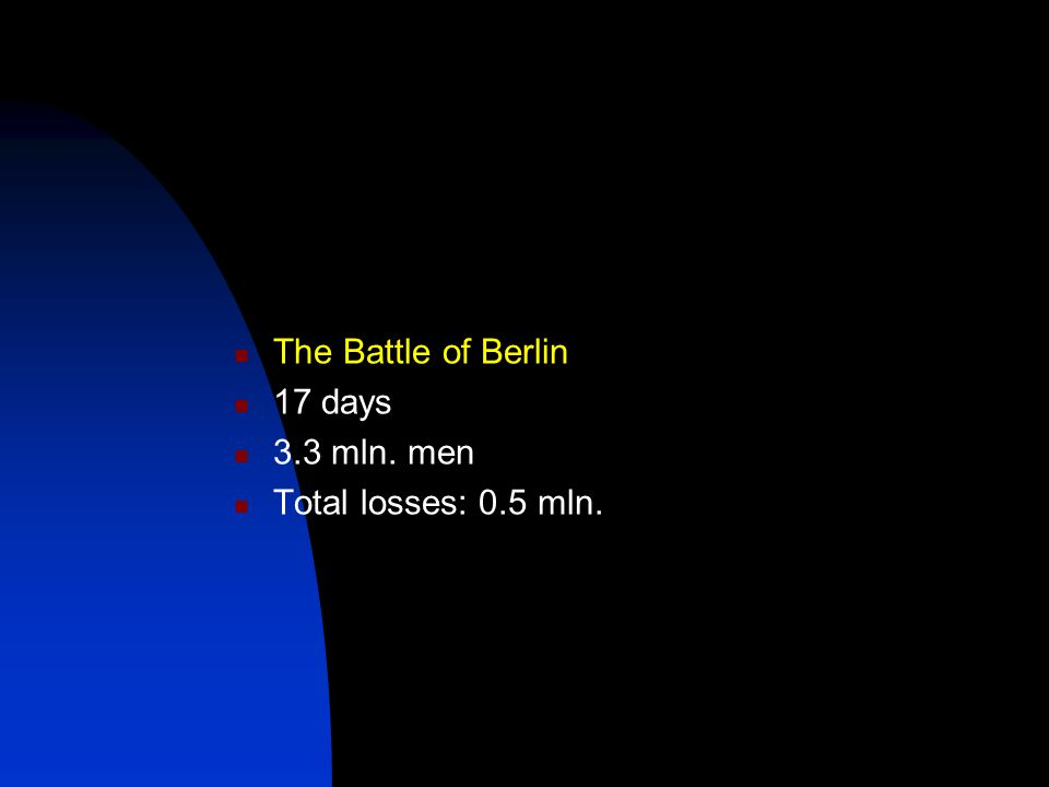The Battle of Berlin 17 days 3.3 mln. men Total losses: 0.5 mln.