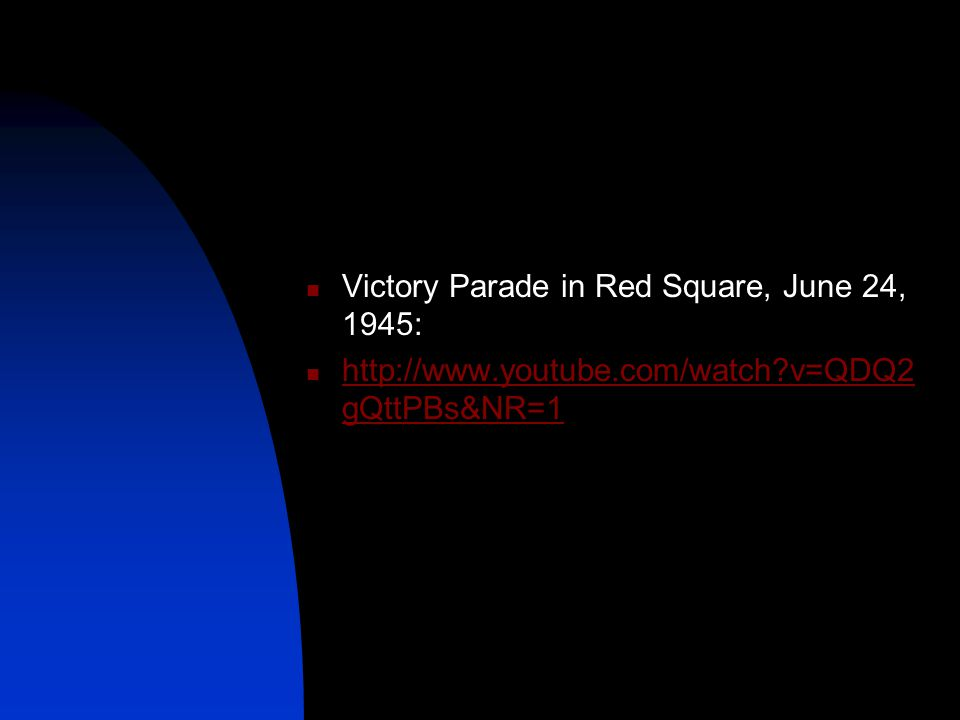 Victory Parade in Red Square, June 24, 1945: http://www.youtube.com/watch?v=QDQ2 gQttPBs&NR=1 http://www.youtube.com/watch?v=QDQ2 gQttPBs&NR=1