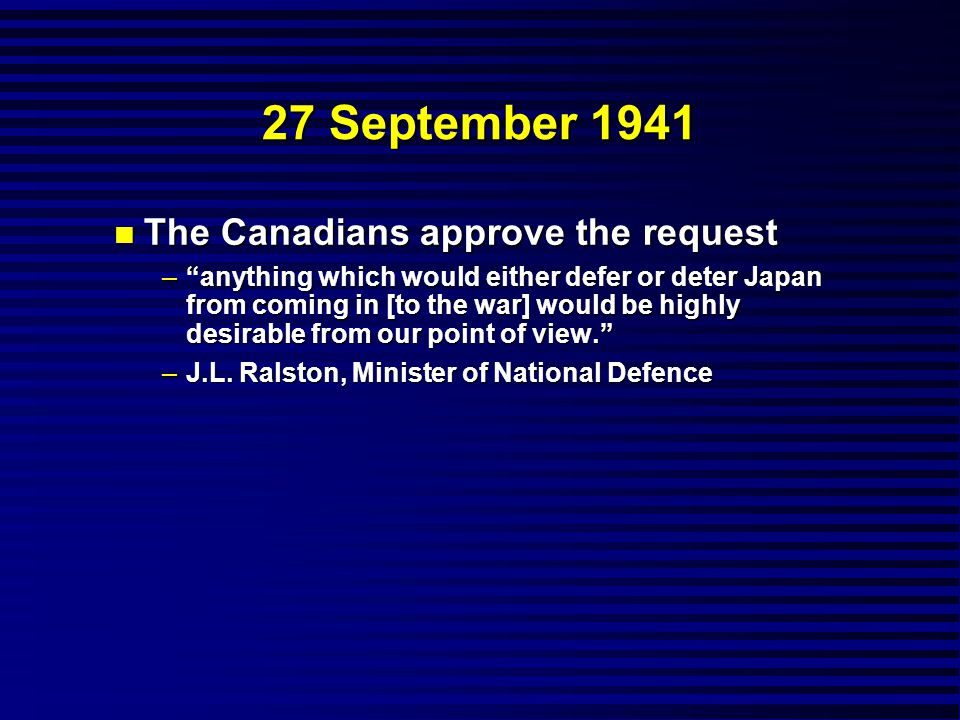 27 September 1941 n The Canadians approve the request – anything which would either defer or deter Japan from coming in [to the war] would be highly desirable from our point of view. –J.L.