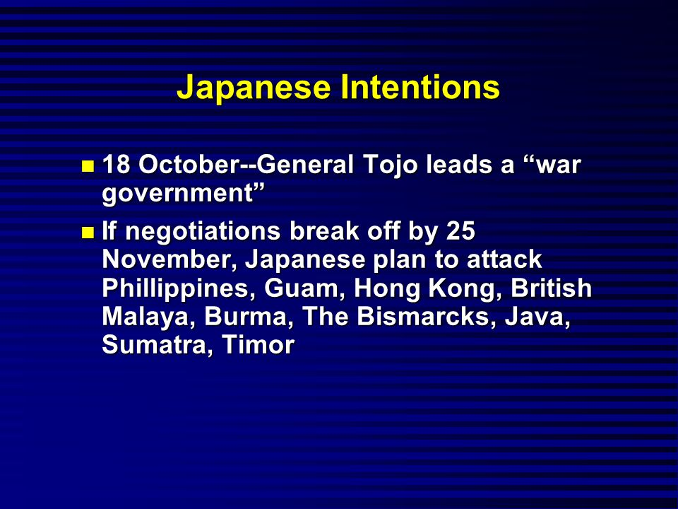 Japanese Intentions n 18 October--General Tojo leads a war government n If negotiations break off by 25 November, Japanese plan to attack Phillippines, Guam, Hong Kong, British Malaya, Burma, The Bismarcks, Java, Sumatra, Timor