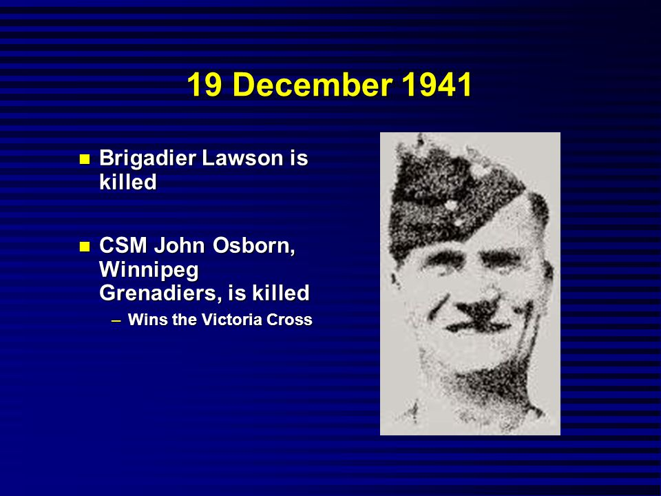 19 December 1941 n Brigadier Lawson is killed n CSM John Osborn, Winnipeg Grenadiers, is killed –Wins the Victoria Cross