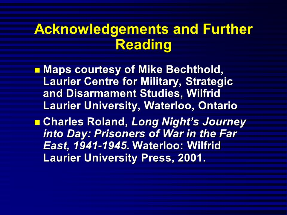 Acknowledgements and Further Reading n Maps courtesy of Mike Bechthold, Laurier Centre for Military, Strategic and Disarmament Studies, Wilfrid Laurier University, Waterloo, Ontario n Charles Roland, Long Night's Journey into Day: Prisoners of War in the Far East, 1941-1945.